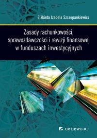 Zasady rachunkowości, sprawozdawczości i rewizji finansowej w funduszach inwestycyjnych - Elżbieta Izabela Szczepankiewicz