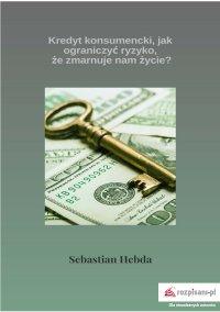 Kredyt konsumencki, jak ograniczyć ryzyko, że zmarnuje nam życie? - Sebastian Hebda