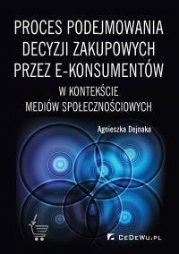 Proces podejmowania decyzji zakupowych przez e-konsumentów w kontekście mediów społecznościowych - Agnieszka Dejnaka