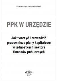 PPK w urzędzie. Jak tworzyć i prowadzić pracownicze plany kapitałowe w jednostkach sektora finansów publicznych - Antoni Kołek