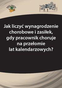 Jak liczyć wynagrodzenie chorobowe i zasiłek, gdy pracownik choruje na przełomie lat kalendarzowych? - Agnieszka Ślązak