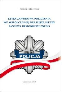 Etyka zawodowa policjanta we współczesnej kulturze służby państwa demokratycznego. Wydanie II poprawione i uzupełnione - Marek Fałdowski