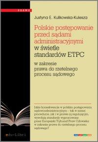 Polskie postępowanie przed sądami administracyjnymi w świetle standardów ETPC w zakresie prawa do rzetelnego procesu sądowego - Justyna Ewa Kulikowska-Kulesza