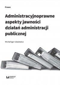 Administracyjnoprawne aspekty jawności działań administracji publicznej - Michał Igor Ulasiewicz