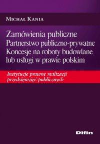 Zamówienia publiczne. Partnerstwo publiczno-prywatne. Koncesje na roboty budowlane lub usługi w prawie polskim. Instytucje prawne realizacji przedsięwzięć publicznych - Michał Kania