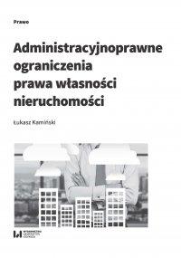 Administracyjnoprawne ograniczenia prawa własności nieruchomości - Łukasz Kamiński