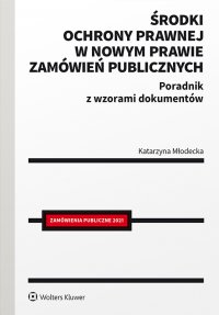 Środki ochrony prawnej w nowym prawie zamówień publicznych. Poradnik z wzorami dokumentów - Katarzyna Młodecka