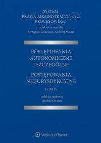 System Prawa Administracyjnego Procesowego, TOM IV. Postępowania autonomiczne i szczególne. Postępowania niejurysdykcyjne - Andrzej Matan