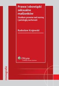 Prawa i obowiązki seksualne małżonków. Studium prawne nad normą i patologią zachowań - Radosław Krajewski