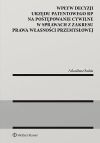 Wpływ decyzji Urzędu Patentowego Rzeczypospolitej Polskiej na postępowanie cywilne w sprawach z zakresu prawa własności przemysłowej - Arkadiusz Sadza