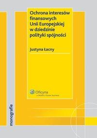 Ochrona interesów finansowych Unii Europejskiej w dziedzinie polityki spójności - Justyna Łacny