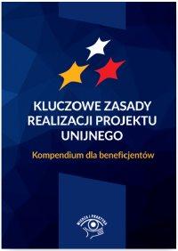 Kluczowe zasady realizacji projektu unijnego. Kompendium dla beneficjentów - Opracowanie zbiorowe
