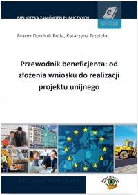 Przewodnik beneficjenta: od złożenia wniosku do realizacji projektu unijnego - Opracowanie zbiorowe