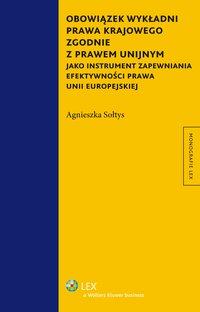 Obowiązek wykładni prawa krajowego zgodnie z prawem unijnym jako instrument zapewniania efektywności prawa Unii Europejskiej - Agnieszka Sołtys