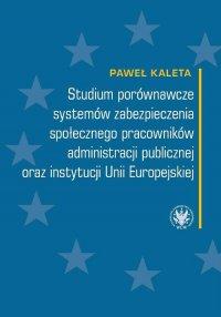Studium porównawcze systemów zabezpieczenia społecznego pracowników administracji publicznej oraz instytucji Unii Europejskiej - Paweł Kaleta