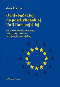 Od lizbońskiej do postlizbońskiej Unii Europejskiej. Główne kierunki reformy ustrojowej procesu integracji europejskiej - Jan Barcz