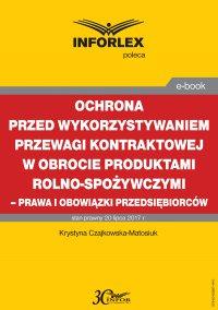 Ochrona przed wykorzystywaniem przewagi kontraktowej w obrocie produktami rolno-spożywczymi – prawa i obowiązki przedsiębiorców - Krystyna Czajkowska-Matosiuk