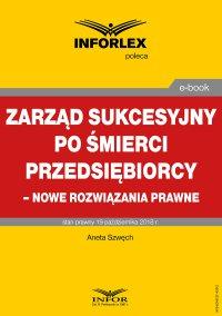Zarząd sukcesyjny po śmierci przedsiębiorcy – nowe rozwiązania prawne - Aneta Szwęch