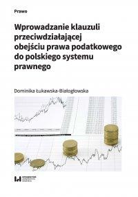 Wprowadzanie klauzuli przeciwdziałającej obejściu prawa podatkowego do polskiego systemu prawnego - Dominika Łukawska-Białogłowska