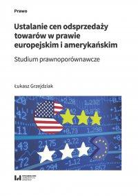 Ustalanie cen odsprzedaży towarów w prawie europejskim i amerykańskim. Studium prawnoporównawcze - Łukasz Grzejdziak