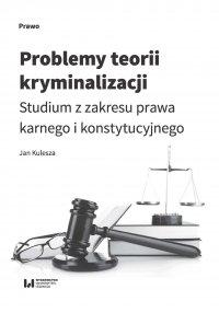 Problemy teorii kryminalizacji. Studium z zakresu prawa karnego i konstytucyjnego - Jan Kulesza