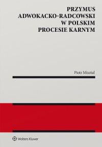 Przymus adwokacko-radcowski w polskim procesie karnym - Piotr Misztal