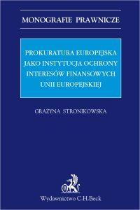 Prokuratura Europejska jako instytucja ochrony interesów finansowych Unii Europejskiej - Grażyna Stronikowska