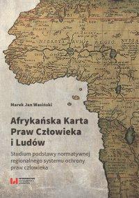 Afrykańska Karta Praw Człowieka i Ludów. Studium podstawy normatywnej regionalnego systemu ochrony praw człowieka - Marek Jan Wasiński
