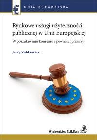 Rynkowe usługi użyteczności publicznej w Unii Europejskiej. W poszukiwaniu konsensu i pewności prawnej - Jerzy Ząbkowicz