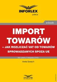 Import towarów – jak rozliczać VAT od towarów sprowadzanych spoza UE - Aneta Szwęch