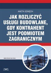 Jak rozliczyć usługi budowlane, gdy kontrahent jest podmiotem zagranicznym - Aneta Szwęch