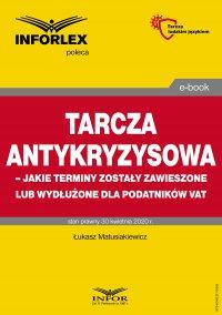 Tarcza antykryzysowa – jakie terminy zostały zawieszone lub wydłużone dla podatników VAT - Łukasz Matusiakiewicz