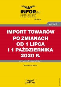 Import towarów po zmianach od 1 lipca i 1 października 2020 r. - Tomasz Krywan