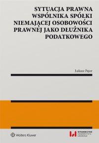 Sytuacja prawna wspólnika spółki niemającej osobowości prawnej jako dłużnika podatkowego - Łukasz Pajor