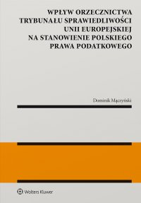 Wpływ orzecznictwa Trybunału Sprawiedliwości Unii Europejskiej na stanowienie polskiego prawa podatkowego - Dominik Mączyński