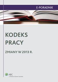 Kodeks pracy - zmiany w 2013 r. - Ewa Suknarowska-Drzewiecka