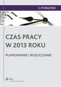 Czas pracy w 2013 roku. Planowanie i rozliczanie - Ewa Suknarowska-Drzewiecka