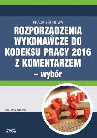 Rozporządzenia wykonawcze do Kodeksu pracy 2016 z komentarzem - wybór - Opracowanie zbiorowe