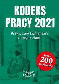 Kodeks Pracy 2021.Praktyczny komentarz z przykładami - Opracowanie zbiorowe