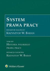 System prawa pracy. Tom XIV. Historia polskiego prawa pracy - Krzysztof Baran