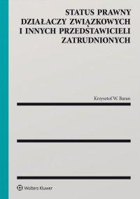 Status prawny działaczy związkowych i innych przedstawicieli zatrudnionych - Krzysztof W. Baran