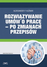 Rozwiązywanie umów o pracę – po zmianach przepisów - Aleksander P. Kuźniar