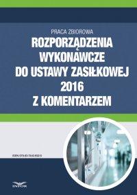 Rozporządzenia wykonawcze do ustawy zasiłkowej 2016 z komentarzem - Opracowanie zbiorowe