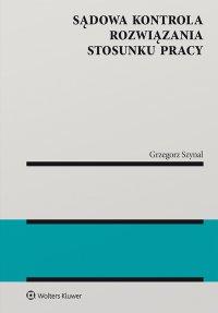 Sądowa kontrola rozwiązania stosunku pracy - Grzegorz Szynal