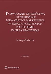 Rozwiązanie małżeństwa i stwierdzenie nieważności małżeństwa w sądach kościelnych po reformie papieża Franciszka - Seweryn Świaczny