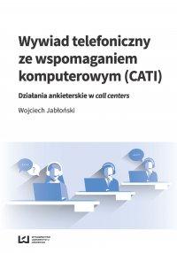 Wywiad telefoniczny ze wspomaganiem komputerowym (CATI). Działania ankieterskie w call centers - Wojciech Jabłoński