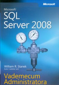 Microsoft SQL Server 2008 Vademecum Administratora - William R. Stanek
