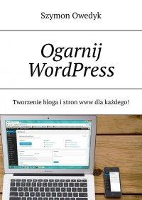 Ogarnij WordPress— Tworzenie bloga istron www dlakażdego - Szymon Owedyk