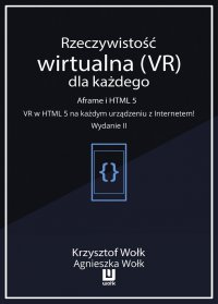 Rzeczywistość wirtualna (VR) dla każdego. Aframe i HTML 5. VR w HTML 5 na każdym urządzeniu z Internetem. Wydanie II - Krzysztof Wołk