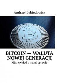 Bitcoin— waluta nowej generacji - Andrzej Lebiedowicz